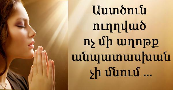 Աստծուն ուղղված ոչ մի աղոթք անպատասխան չի մնում ․․․