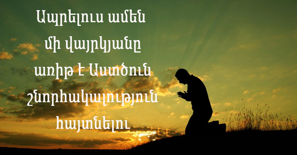 Ապրելուս ամեն մի վայրկյանը առիթ է Աստծուն շնորհակալություն հայտնելու համար