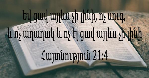 Եվ ցավ այլևս չի լինի, ոչ սուգ, և ոչ աղաղակ և ոչ էլ ցավ այլևս չի լինի․ Հայտնություն 21։4